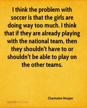 Charmaine Hooper - I think the problem with soccer is that the girls are doing way too much. I think that if they are already playing with the national team, then they shouldn't have to or shouldn't be able to play on the other teams.