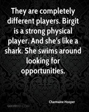Charmaine Hooper - They are completely different players. Birgit is a strong physical player. And she's like a shark. She swims around looking for opportunities.
