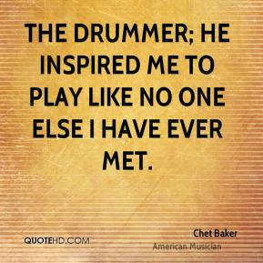 Chet Baker - The drummer; he inspired me to play like no one else I have ever met.