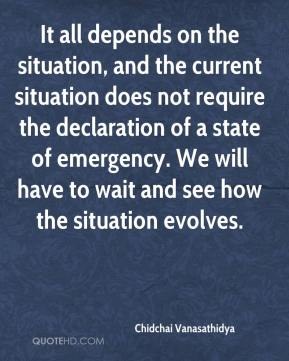 Chidchai Vanasathidya - It all depends on the situation, and the current situation does not require the declaration of a state of emergency. We will have to wait and see how the situation evolves.