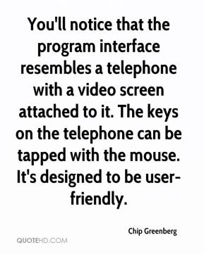 Chip Greenberg - You'll notice that the program interface resembles a telephone with a video screen attached to it. The keys on the telephone can be tapped with the mouse. It's designed to be user-friendly.