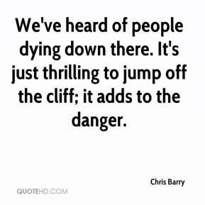 Chris Barry - We've heard of people dying down there. It's just thrilling to jump off the cliff; it adds to the danger.