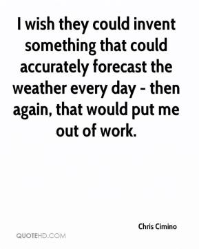 I wish they could invent something that could accurately forecast the weather every day - then again, that would put me out of work.