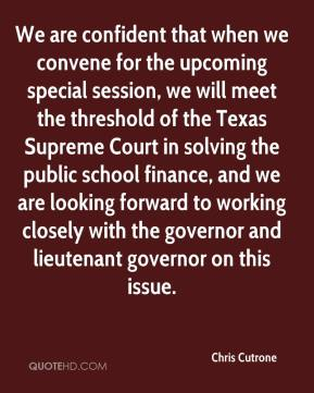 Chris Cutrone - We are confident that when we convene for the upcoming special session, we will meet the threshold of the Texas Supreme Court in solving the public school finance, and we are looking forward to working closely with the governor and lieutenant governor on this issue.