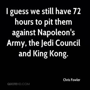 Chris Fowler - I guess we still have 72 hours to pit them against Napoleon's Army, the Jedi Council and King Kong.