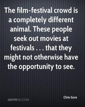Chris Gore - The film-festival crowd is a completely different animal. These people seek out movies at festivals . . . that they might not otherwise have the opportunity to see.
