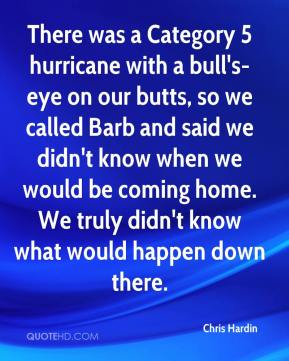 Chris Hardin - There was a Category 5 hurricane with a bull's-eye on our butts, so we called Barb and said we didn't know when we would be coming home. We truly didn't know what would happen down there.