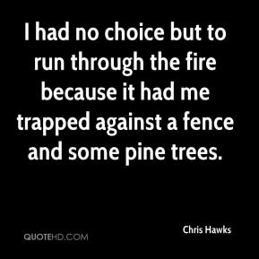 Chris Hawks - I had no choice but to run through the fire because it had me trapped against a fence and some pine trees.