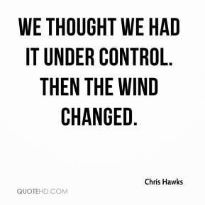 Chris Hawks - We thought we had it under control. Then the wind changed.