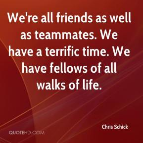 Chris Schick - We're all friends as well as teammates. We have a terrific time. We have fellows of all walks of life.