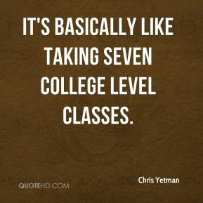 Chris Yetman - It's basically like taking seven college level classes.