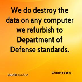 Christine Banks - We do destroy the data on any computer we refurbish to Department of Defense standards.