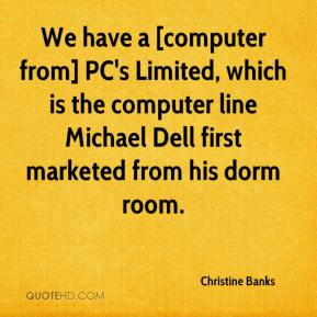 Christine Banks - We have a [computer from] PC's Limited, which is the computer line Michael Dell first marketed from his dorm room.