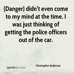 Christopher Anderson - (Danger) didn't even come to my mind at the time. I was just thinking of getting the police officers out of the car.