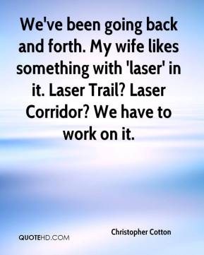 Christopher Cotton - We've been going back and forth. My wife likes something with 'laser' in it. Laser Trail? Laser Corridor? We have to work on it.