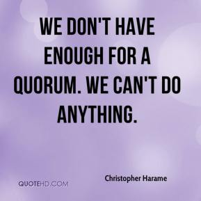 Christopher Harame - We don't have enough for a quorum. We can't do anything.