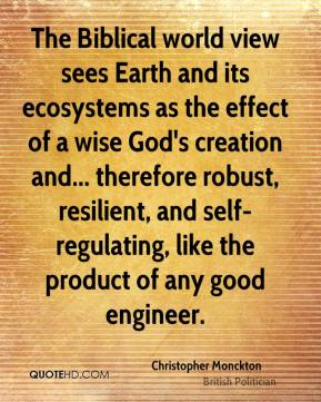 Christopher Monckton - The Biblical world view sees Earth and its ecosystems as the effect of a wise God's creation and... therefore robust, resilient, and self-regulating, like the product of any good engineer.