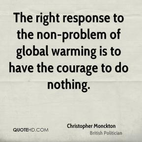 Christopher Monckton - The right response to the non-problem of global warming is to have the courage to do nothing.