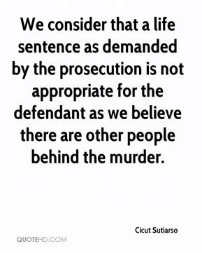 Cicut Sutiarso - We consider that a life sentence as demanded by the prosecution is not appropriate for the defendant as we believe there are other people behind the murder.