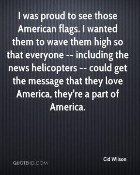 Cid Wilson - I was proud to see those American flags. I wanted them to wave them high so that everyone -- including the news helicopters -- could get the message that they love America, they're a part of America.