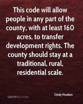 Cindy Houben - This code will allow people in any part of the county, with at least 160 acres, to transfer development rights. The county should stay at a traditional, rural, residential scale.