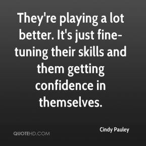 Cindy Pauley - They're playing a lot better. It's just fine-tuning their skills and them getting confidence in themselves.