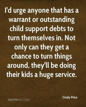 Cindy Price - I'd urge anyone that has a warrant or outstanding child support debts to turn themselves in. Not only can they get a chance to turn things around, they'll be doing their kids a huge service.