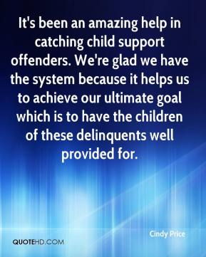 Cindy Price - It's been an amazing help in catching child support offenders. We're glad we have the system because it helps us to achieve our ultimate goal which is to have the children of these delinquents well provided for.