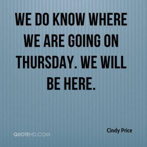Cindy Price - We do know where we are going on Thursday. We will be here.