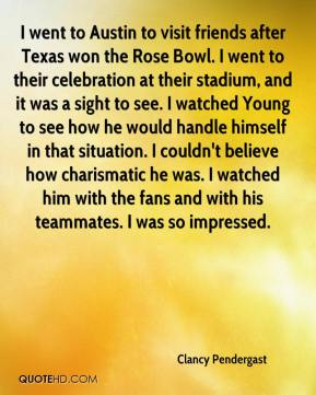 Clancy Pendergast - I went to Austin to visit friends after Texas won the Rose Bowl. I went to their celebration at their stadium, and it was a sight to see. I watched Young to see how he would handle himself in that situation. I couldn't believe how charismatic he was. I watched him with the fans and with his teammates. I was so impressed.