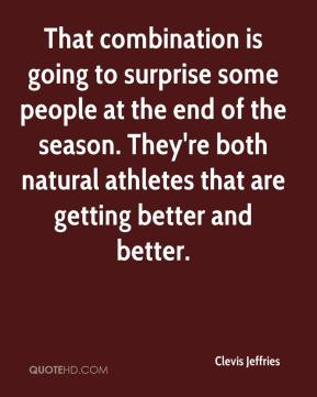 Clevis Jeffries - That combination is going to surprise some people at the end of the season. They're both natural athletes that are getting better and better.