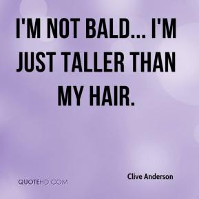 Clive Anderson - I'm not bald... I'm just taller than my hair.