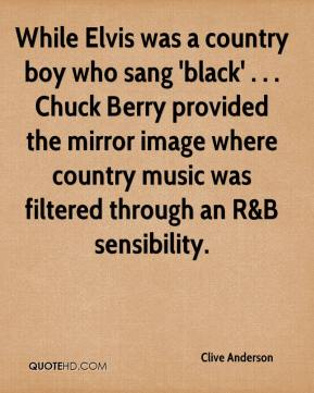 Clive Anderson - While Elvis was a country boy who sang 'black' . . . Chuck Berry provided the mirror image where country music was filtered through an R&B sensibility.
