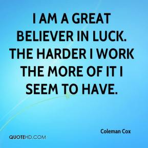 I am a great believer in luck. The harder I work the more of it I seem to have.