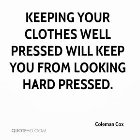 Keeping your clothes well pressed will keep you from looking hard pressed.
