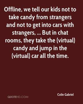 Colin Gabriel - Offline, we tell our kids not to take candy from strangers and not to get into cars with strangers, ... But in chat rooms, they take the (virtual) candy and jump in the (virtual) car all the time.