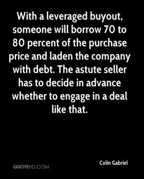 Colin Gabriel - With a leveraged buyout, someone will borrow 70 to 80 percent of the purchase price and laden the company with debt. The astute seller has to decide in advance whether to engage in a deal like that.