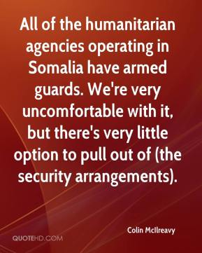 Colin McIlreavy - All of the humanitarian agencies operating in Somalia have armed guards. We're very uncomfortable with it, but there's very little option to pull out of (the security arrangements).