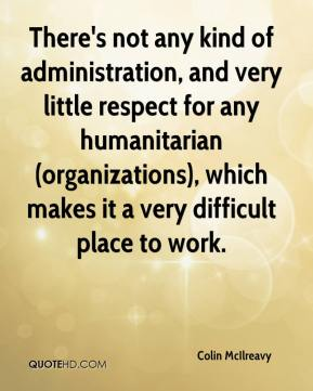 Colin McIlreavy - There's not any kind of administration, and very little respect for any humanitarian (organizations), which makes it a very difficult place to work.