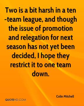 Colin Mitchell - Two is a bit harsh in a ten-team league, and though the issue of promotion and relegation for next season has not yet been decided, I hope they restrict it to one team down.