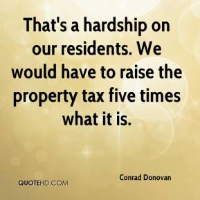 Conrad Donovan - That's a hardship on our residents. We would have to raise the property tax five times what it is.