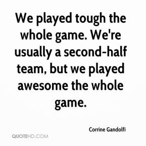 Corrine Gandolfi - We played tough the whole game. We're usually a second-half team, but we played awesome the whole game.
