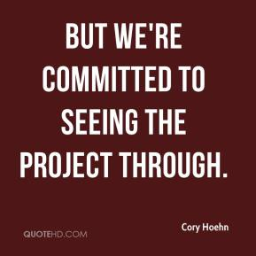 Cory Hoehn - But we're committed to seeing the project through.