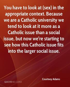 Courtney Adams - You have to look at (sex) in the appropriate context. Because we are a Catholic university we tend to look at it more as a Catholic issue than a social issue, but now we're starting to see how this Catholic issue fits into the larger social issue.
