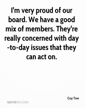 Coy Tow - I'm very proud of our board. We have a good mix of members. They're really concerned with day-to-day issues that they can act on.