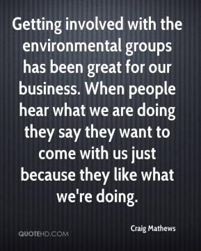 Craig Mathews - Getting involved with the environmental groups has been great for our business. When people hear what we are doing they say they want to come with us just because they like what we're doing.