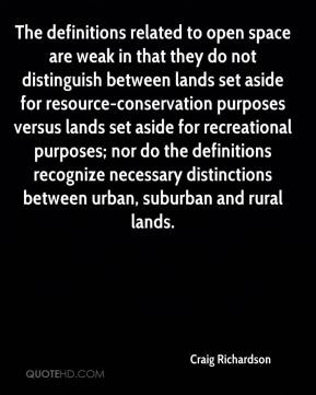 Craig Richardson - The definitions related to open space are weak in that they do not distinguish between lands set aside for resource-conservation purposes versus lands set aside for recreational purposes; nor do the definitions recognize necessary distinctions between urban, suburban and rural lands.