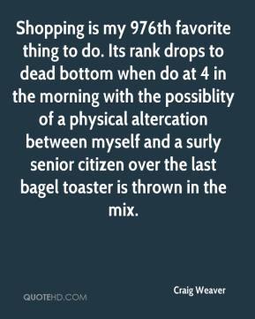 Craig Weaver - Shopping is my 976th favorite thing to do. Its rank drops to dead bottom when do at 4 in the morning with the possiblity of a physical altercation between myself and a surly senior citizen over the last bagel toaster is thrown in the mix.