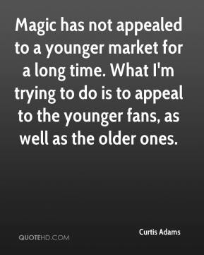 Curtis Adams - Magic has not appealed to a younger market for a long time. What I'm trying to do is to appeal to the younger fans, as well as the older ones.