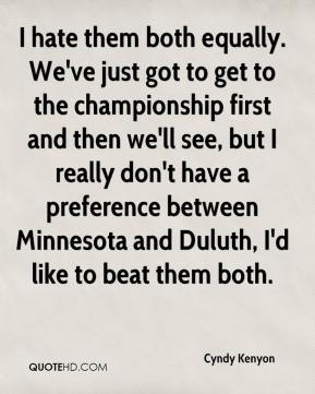 Cyndy Kenyon - I hate them both equally. We've just got to get to the championship first and then we'll see, but I really don't have a preference between Minnesota and Duluth, I'd like to beat them both.